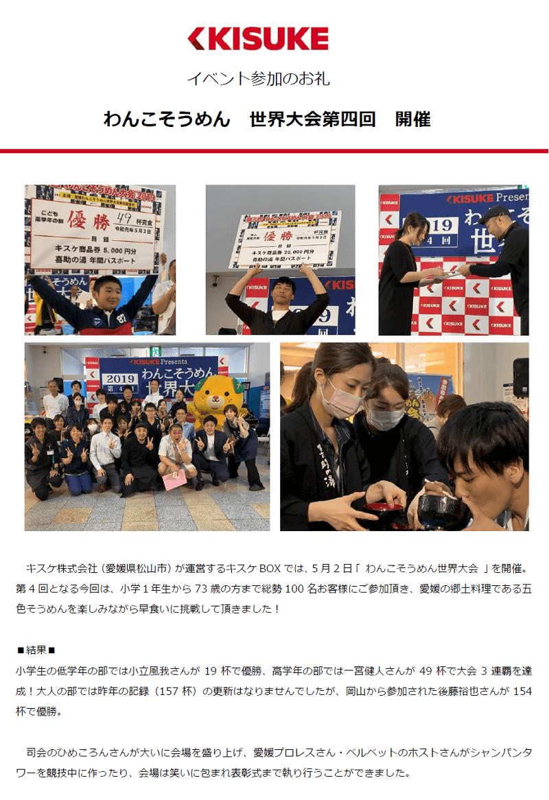 キスケ株式会社(愛媛県松山市)が運営するキスケBOXでは、5月2日「わんこそうめん世界大会」を開催。第4回となる今回は、小学1年生から73歳の方まで総勢100名お客様にご参加いただき、愛媛の郷土料理である五色そうめんを楽しみながら早食いに挑戦していただきました!司会のひめころんさんが大いに会場を盛り上げ、愛媛プロレスさん・ベルベットのホストさんがシャンパンタワーを競技中に作ったり、会場は笑いに包まれ表彰式まで執り行うことができました。